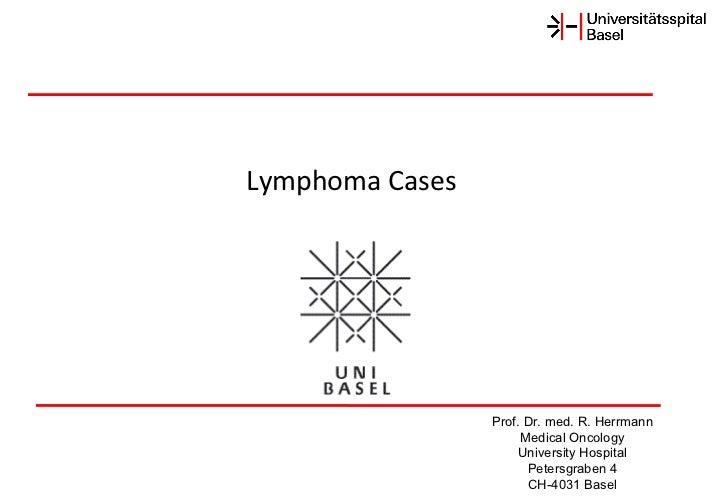 Prof. Dr. med. R. Herrmann Medical Oncology University Hospital Petersgraben 4 CH-4031 Basel Lymphoma Cases