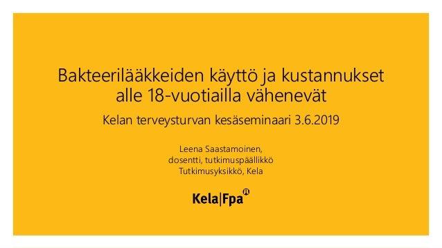 Bakteerilääkkeiden käyttö ja kustannukset alle 18-vuotiailla vähenevät Kelan terveysturvan kesäseminaari 3.6.2019 Leena Sa...