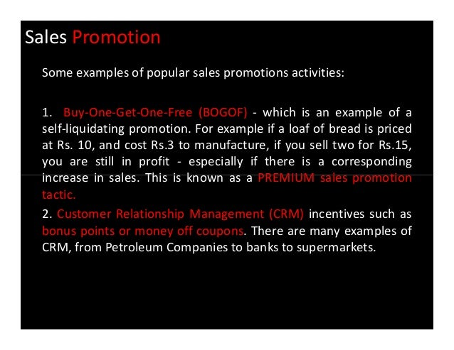 "Sales promotions—""buy one, get one free,"" for example—are immediately quantifiable in a customer's mind. Sales Promotion Examples There are many different types of sales promotion activities you can pursue. Unlike advertising, sales promotions don't necessarily present upfront costs."