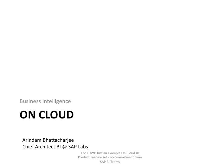 On cloud<br />Business Intelligence<br />Arindam Bhattacharjee<br />Chief Architect BI @ SAP Labs<br />For TDWI: Just an e...