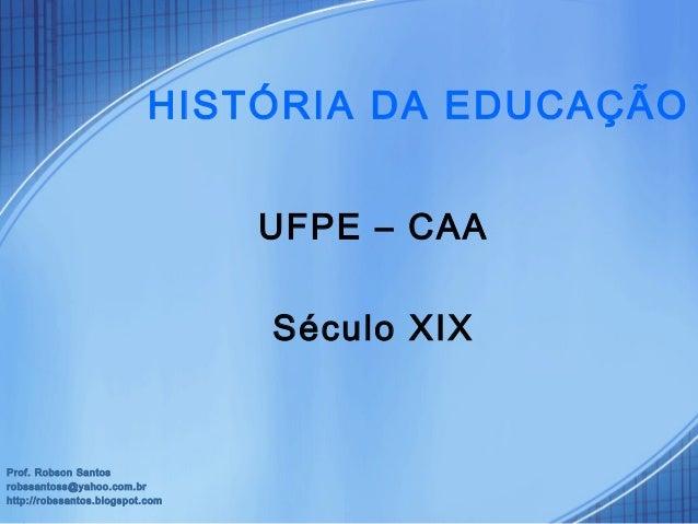 UFPE – CAA Século XIX Prof. Robson Santos robssantoss@yahoo.com.br http://robssantos.blogspot.com HISTÓRIA DA EDUCAÇÃO