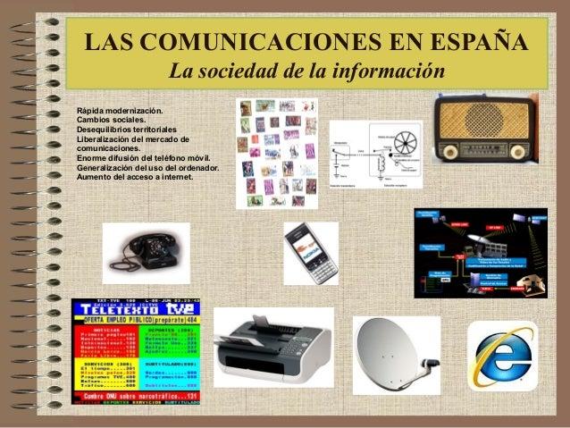 LAS COMUNICACIONES EN ESPAÑA La sociedad de la información Rápida modernización. Cambios sociales. Desequilibrios territor...