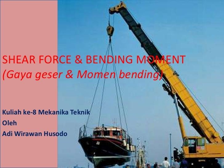 SHEAR FORCE & BENDING MOMENT(Gaya geser & Momen bending)Kuliah ke-8 Mekanika TeknikOlehAdi Wirawan Husodo