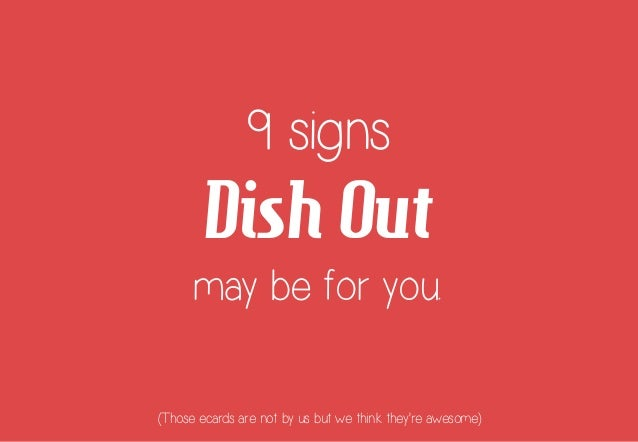 9 signs  Dish Out may be for you. (Those ecards are not by us but we think they're awesome)