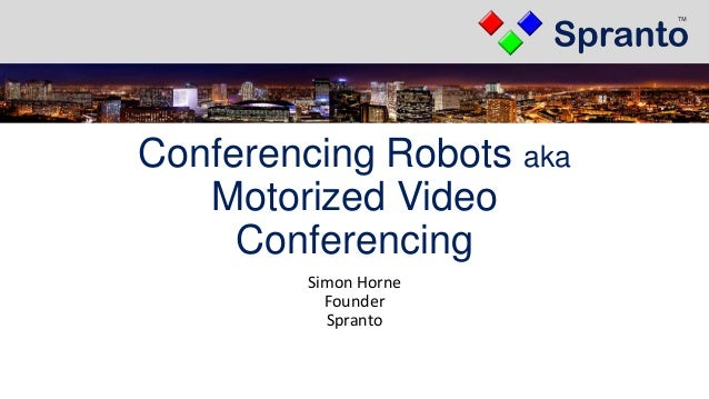 Conferencing Robots aka Motorized Video Conferencing Simon Horne Founder Spranto