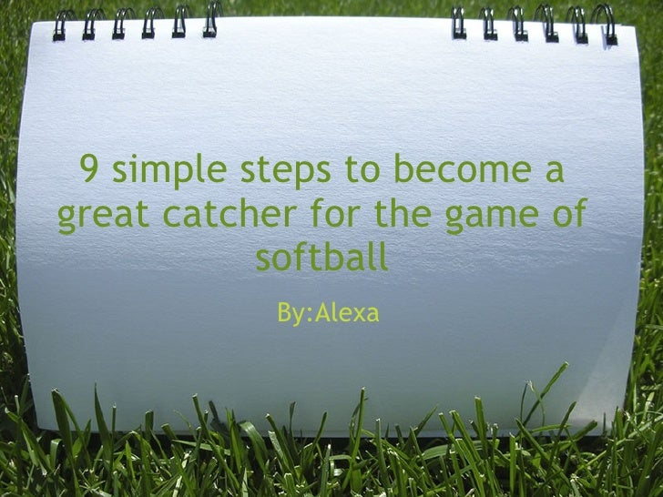9 simple steps to become a great catcher for the game of softball By:Alexa