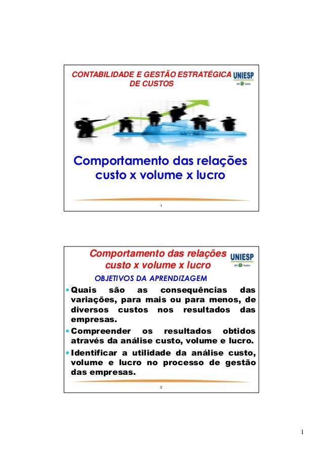 1  CONTABILIDADE E GESTÃO ESTRATÉGICA  DE CUSTOS  Comportamento das relações  custo x volume x lucro  1  Comportamento das...