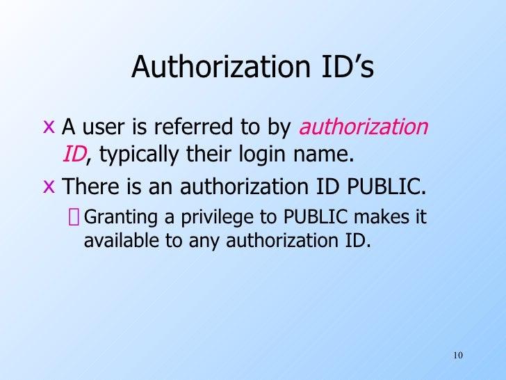 Authorization ID's <ul><li>A user is referred to by  authorization   ID , typically their login name. </li></ul><ul><li>Th...