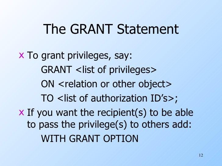 The GRANT Statement <ul><li>To grant privileges, say: </li></ul><ul><li>GRANT <list of privileges> </li></ul><ul><li>ON <r...