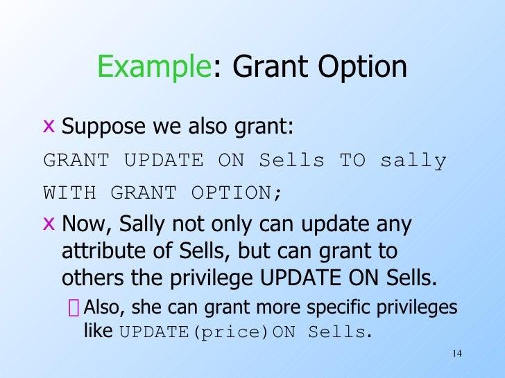Example : Grant Option <ul><li>Suppose we also grant: </li></ul><ul><li>GRANT UPDATE ON Sells TO sally </li></ul><ul><li>W...