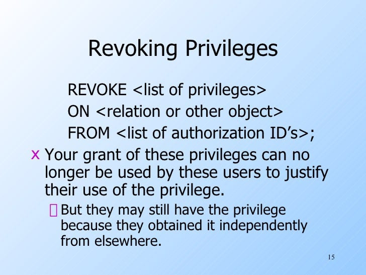Revoking Privileges <ul><li>REVOKE <list of privileges> </li></ul><ul><li>ON <relation or other object> </li></ul><ul><li>...