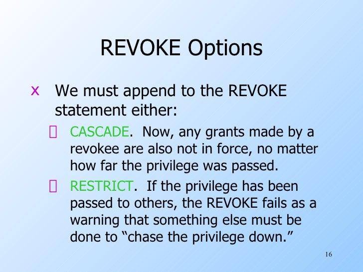 REVOKE Options <ul><li>We must append to the REVOKE statement either: </li></ul><ul><ul><li>CASCADE .  Now, any grants mad...