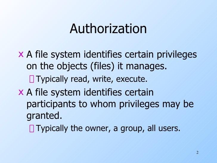 Authorization <ul><li>A file system identifies certain privileges on the objects (files) it manages. </li></ul><ul><ul><li...