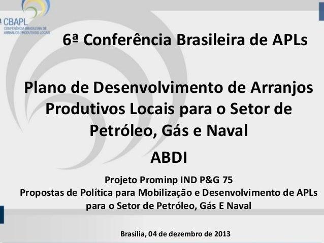 6ª Conferência Brasileira de APLs Plano de Desenvolvimento de Arranjos Produtivos Locais para o Setor de Petróleo, Gás e N...