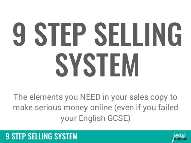 9 STEP SELLING SYSTEM 9 STEP SELLING SYSTEM The elements you NEED in your sales copy to make serious money online (even if...
