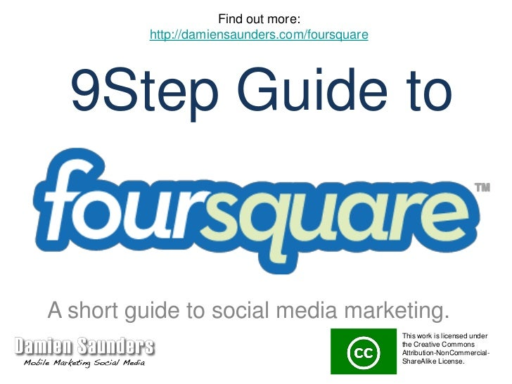 Find out more:<br />http://damiensaunders.com/foursquare<br />9Step Guide to<br />A short guide to social media marketing....
