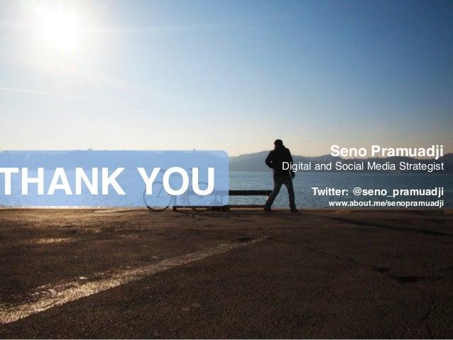 THANK YOU Seno Pramuadji! Digital and Social Media Strategist! ! Twitter: @seno_pramuadji! www.about.me/senopramuadji