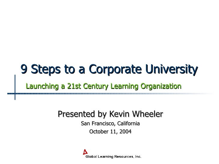 9 Steps to a Corporate University Presented by Kevin Wheeler San Francisco, California October 11, 2004 Launching a 21st C...