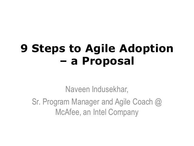 9 Steps to Agile Adoption – a Proposal Naveen Indusekhar, Sr. Program Manager and Agile Coach @ McAfee, an Intel Company