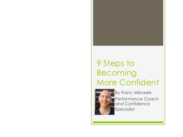 9 Steps to Becoming More Confident By Franc Mlinarek Performance Coach and Confidence Specialist