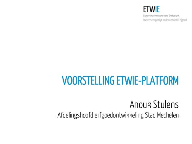 VOORSTELLING ETWIE-PLATFORM Anouk Stulens Afdelingshoofd erfgoedontwikkeling Stad Mechelen