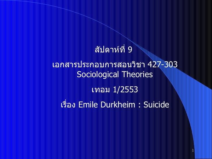 สัปดาห์ที่  9  เอกสารประกอบการสอนวิชา  427-303 Sociological Theories เทอม  1/2553 เรื่อง  Emile Durkheim : Suicide