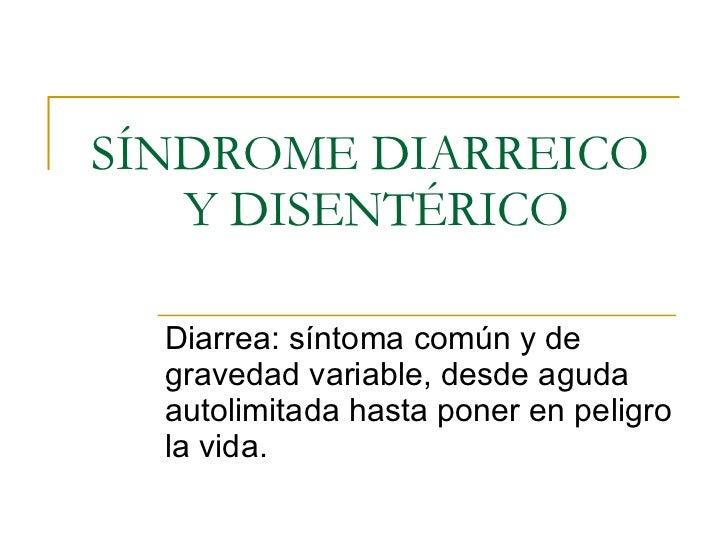 SÍNDROME DIARREICO  Y DISENTÉRICO Diarrea: síntoma común y de gravedad variable, desde aguda autolimitada hasta poner en p...