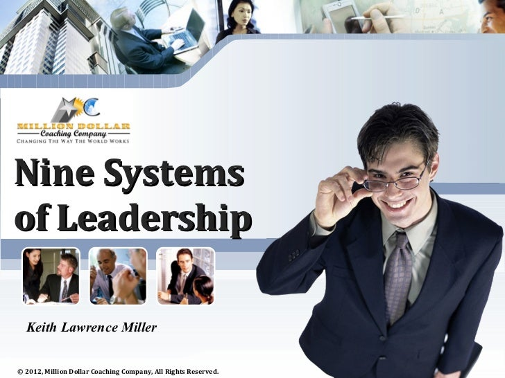 Nine Systemsof Leadership  Keith Lawrence Miller© 2012, Million Dollar Coaching Company, All Rights Reserved.