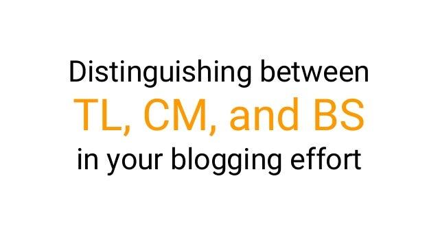 Distinguishing between TL, CM, and BS in your blogging effort