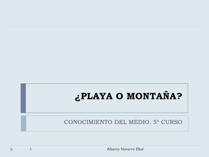 ¿PLAYA O MONTAÑA? CONOCIMIENTO DEL MEDIO. 5º CURSO Alberto Navarro Elbal