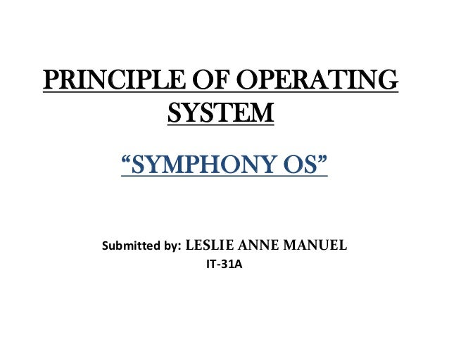 "PRINCIPLE OF OPERATING SYSTEM ""SYMPHONY OS"" Submitted by: LESLIE ANNE MANUEL IT-31A"