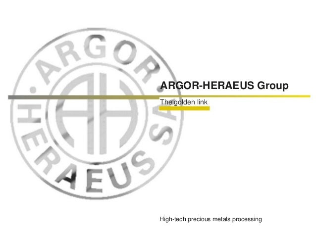 ARGOR-HERAEUS Group The golden link High-tech precious metals processing