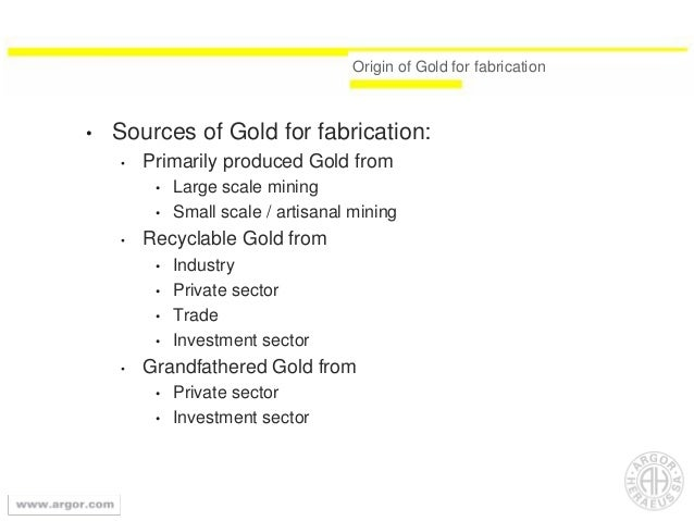 Origin of Gold for fabrication • Sources of Gold for fabrication: • Primarily produced Gold from • Large scale mining • Sm...