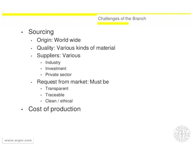 Challenges of the Branch • Sourcing • Origin: World wide • Quality: Various kinds of material • Suppliers: Various • Indus...
