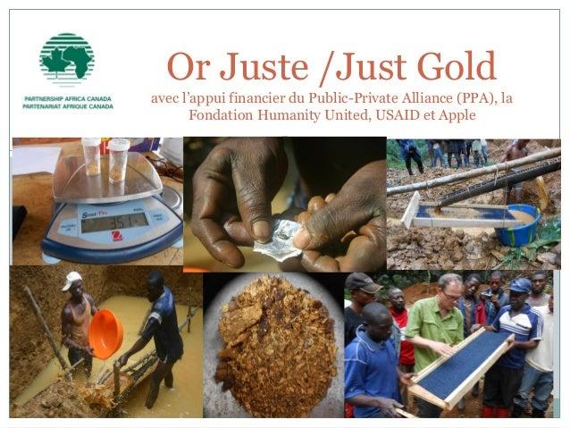 Or Juste /Just Gold avec l'appui financier du Public-Private Alliance (PPA), la Fondation Humanity United, USAID et Apple