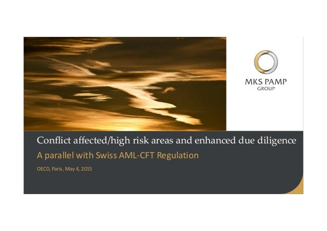 Conflict affected/high risk areas and enhanced due diligence A parallel with Swiss AML-CFT Regulation OECD, Paris, May 4, ...