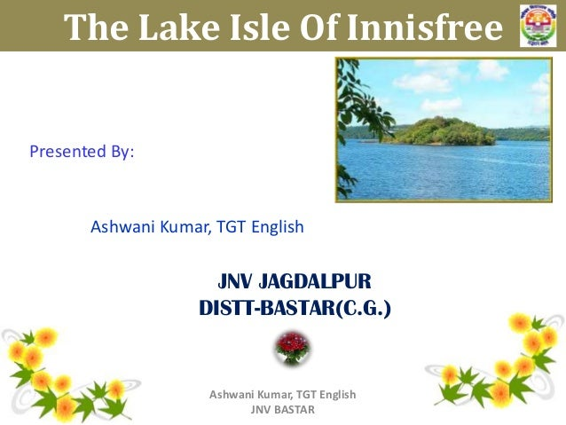 The Lake Isle Of Innisfree  Presented By:  Ashwani Kumar, TGT English  JNV JAGDALPUR DISTT-BASTAR(C.G.)  Ashwani Kumar, TG...