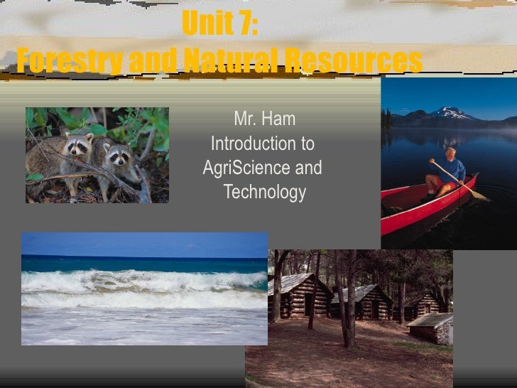 Unit 7: Forestry and Natural Resources Mr. Ham Introduction to  AgriScience and  Technology