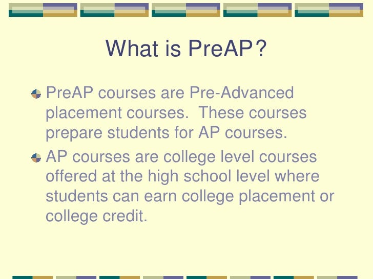 What is PreAP	?<br />PreAP courses are Pre-Advanced placement courses.  These courses prepare students for AP courses.  <b...
