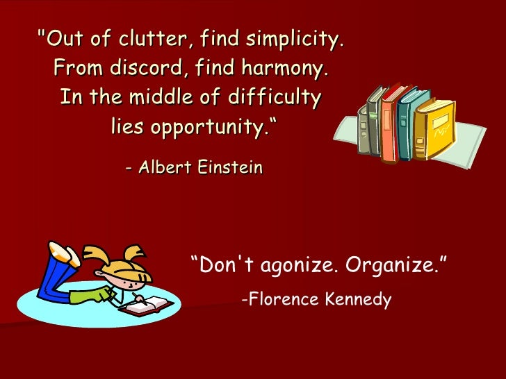 """""""Out of clutter, find simplicity.  From discord, find harmony.  In the middle of difficulty  lies opportunity."""" - Alb..."""