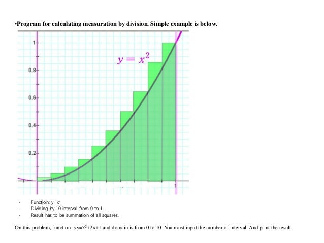 - Function: y=x2- Dividing by 10 interval from 0 to 1- Result has to be summation of all squares.•Program for calculating ...