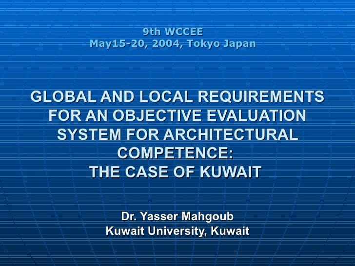 GLOBAL AND LOCAL REQUIREMENTS FOR AN OBJECTIVE EVALUATION SYSTEM FOR ARCHITECTURAL COMPETENCE:  THE CASE OF KUWAIT   Dr. Y...