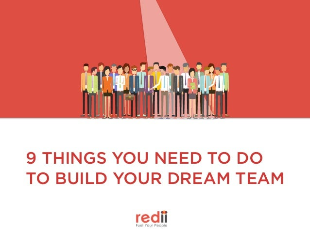 9 THINGS YOU NEED TO DO TO BUILD YOUR DREAM TEAM