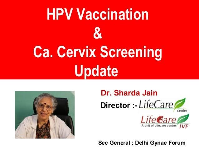 HPV Vaccination & Ca. Cervix Screening Update Dr. Sharda Jain Director :- Sec General : Delhi Gynae Forum