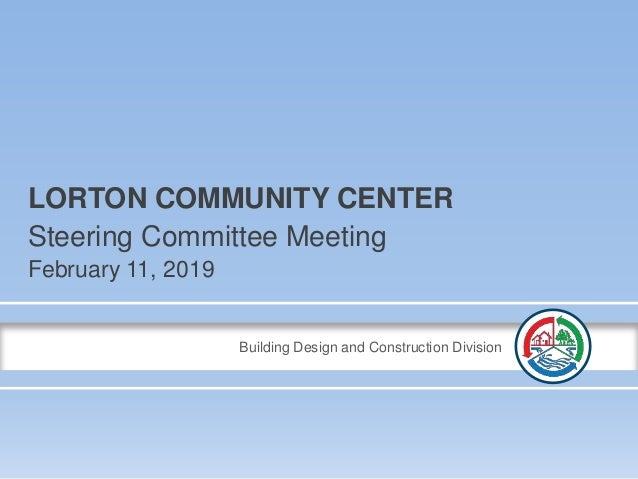Building Design and Construction Division LORTON COMMUNITY CENTER Steering Committee Meeting February 11, 2019
