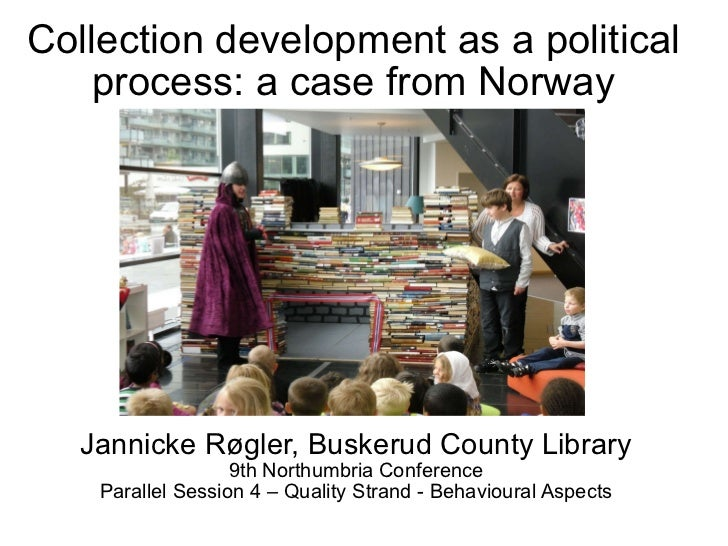 Collection development as a political process: a case from Norway Jannicke Røgler, Buskerud County Library 9th Northumbria...