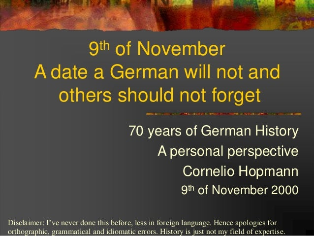 9th of November A date a German will not and others should not forget 70 years of German History A personal perspective Co...