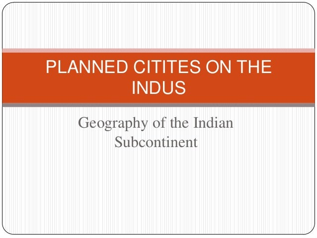 Geography of the Indian Subcontinent PLANNED CITITES ON THE INDUS