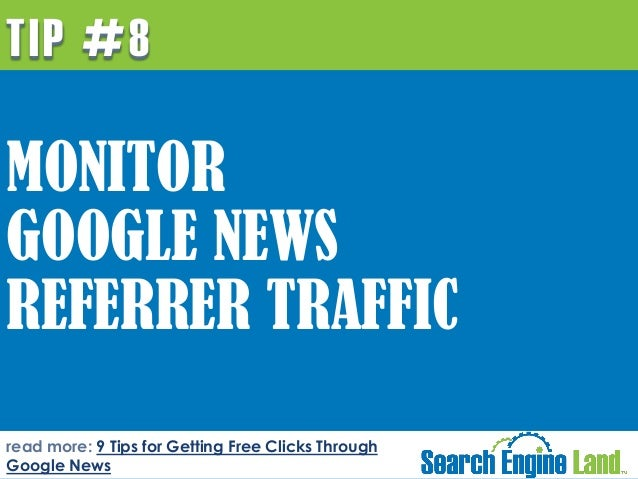 TIP #8  MONITOR GOOGLE NEWS REFERRER TRAFFIC read more: 9 Tips for Getting Free Clicks Through Google News
