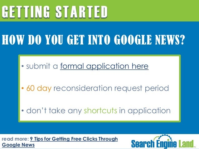 GETTING STARTED HOW DO YOU GET INTO GOOGLE NEWS? • submit a formal application here • 60 day reconsideration request perio...